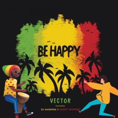 Vector - Be Happy ft. DJ Magnum x Daddy Showkey (Song)